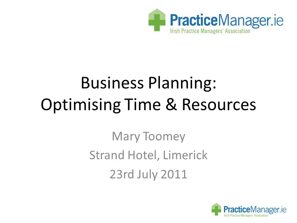 Business Planning: Optimising Time & Resources Mary Toomey Strand Hotel, Limerick 23rd July 2011