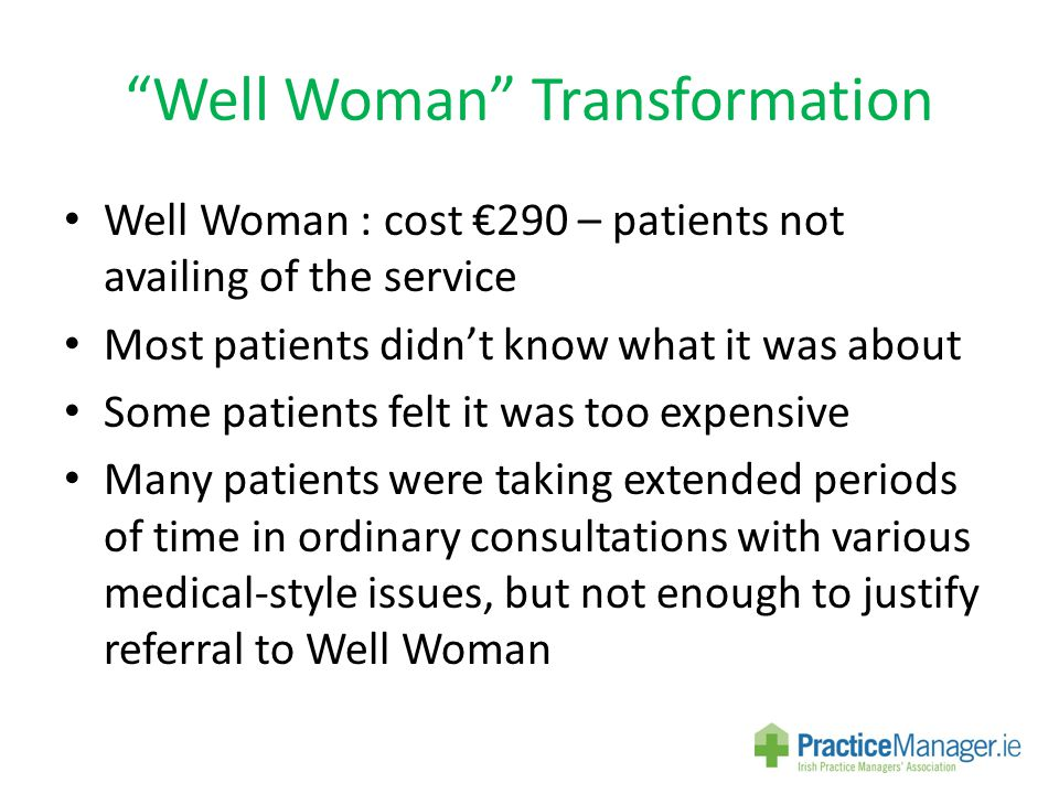 Well Woman Transformation Well Woman : cost €290 – patients not availing of the service Most patients didn't know what it was about Some patients felt it was too expensive Many patients were taking extended periods of time in ordinary consultations with various medical-style issues, but not enough to justify referral to Well Woman