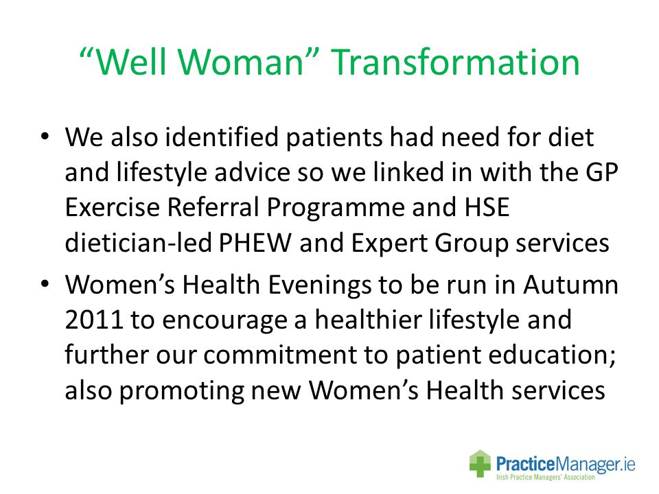 Well Woman Transformation We also identified patients had need for diet and lifestyle advice so we linked in with the GP Exercise Referral Programme and HSE dietician-led PHEW and Expert Group services Women's Health Evenings to be run in Autumn 2011 to encourage a healthier lifestyle and further our commitment to patient education; also promoting new Women's Health services