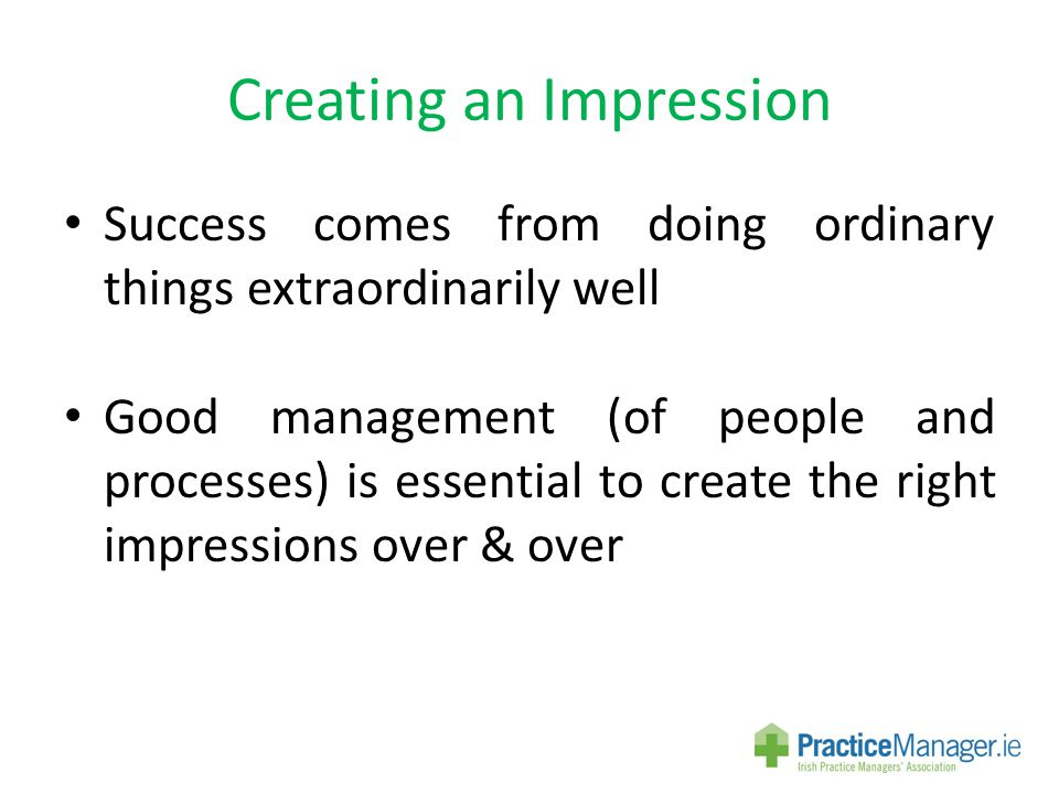 Creating an Impression Success comes from doing ordinary things extraordinarily well Good management (of people and processes) is essential to create the right impressions over & over