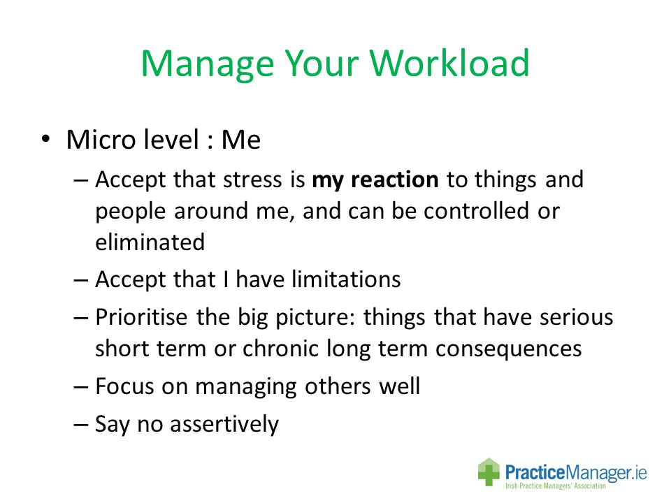 Manage Your Workload Micro level : Me – Accept that stress is my reaction to things and people around me, and can be controlled or eliminated – Accept that I have limitations – Prioritise the big picture: things that have serious short term or chronic long term consequences – Focus on managing others well – Say no assertively
