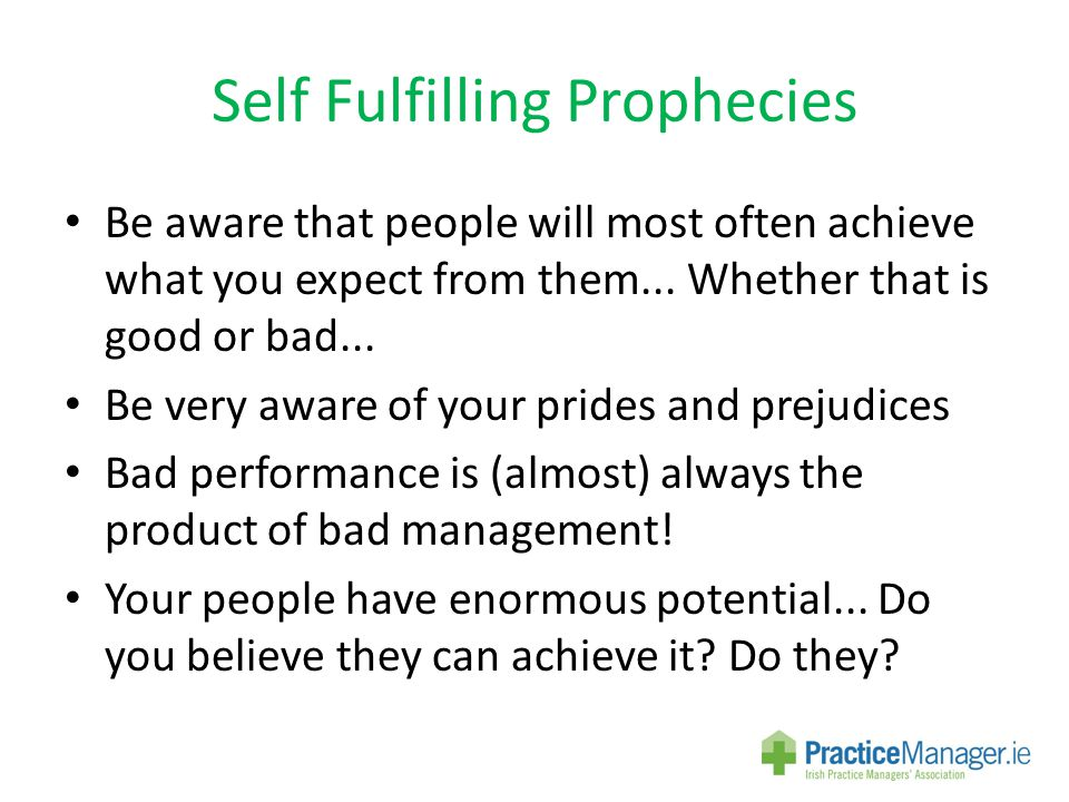 Self Fulfilling Prophecies Be aware that people will most often achieve what you expect from them...