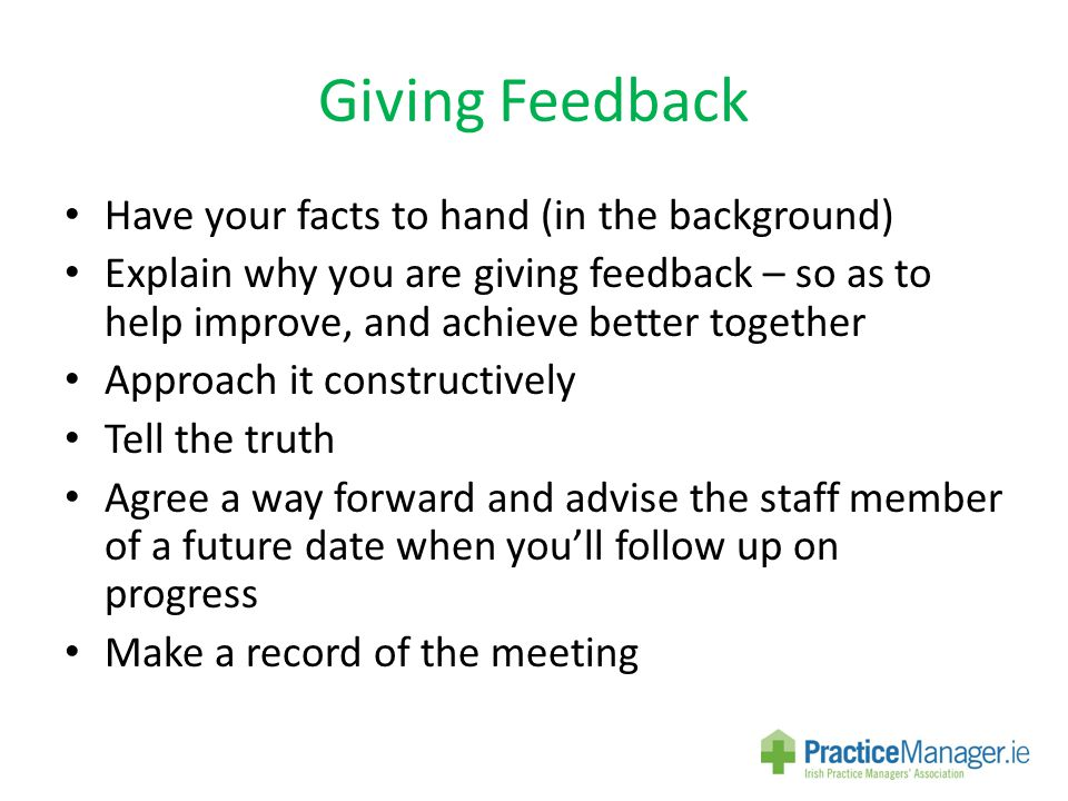 Giving Feedback Have your facts to hand (in the background) Explain why you are giving feedback – so as to help improve, and achieve better together Approach it constructively Tell the truth Agree a way forward and advise the staff member of a future date when you'll follow up on progress Make a record of the meeting