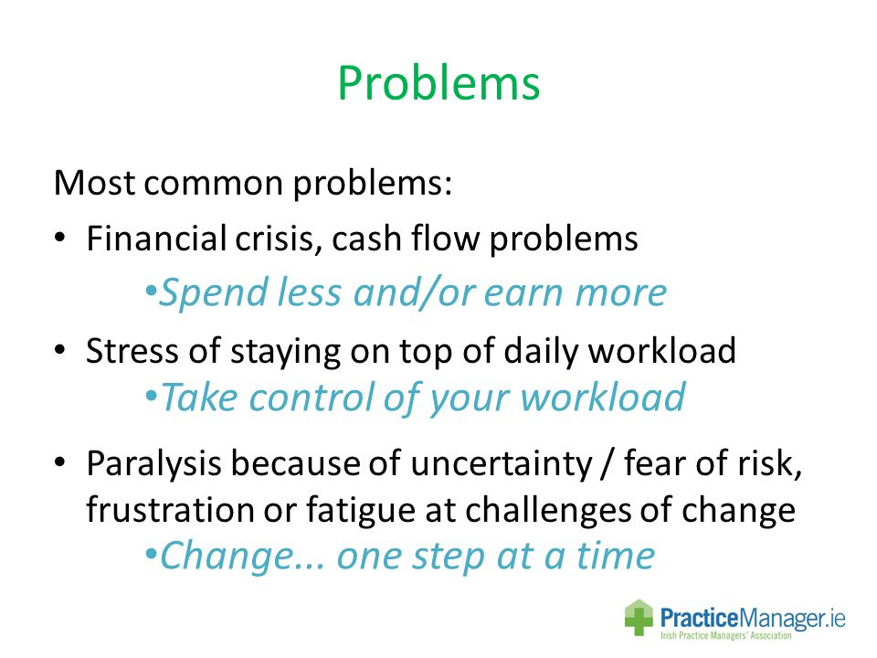 Problems Most common problems: Financial crisis, cash flow problems Stress of staying on top of daily workload Paralysis because of uncertainty / fear of risk, frustration or fatigue at challenges of change Spend less and/or earn more Take control of your workload Change...