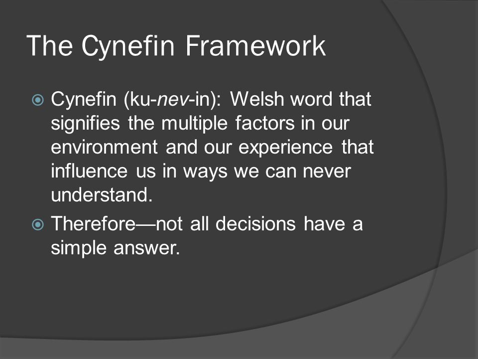 The Cynefin Framework  Cynefin (ku-nev-in): Welsh word that signifies the multiple factors in our environment and our experience that influence us in ways we can never understand.