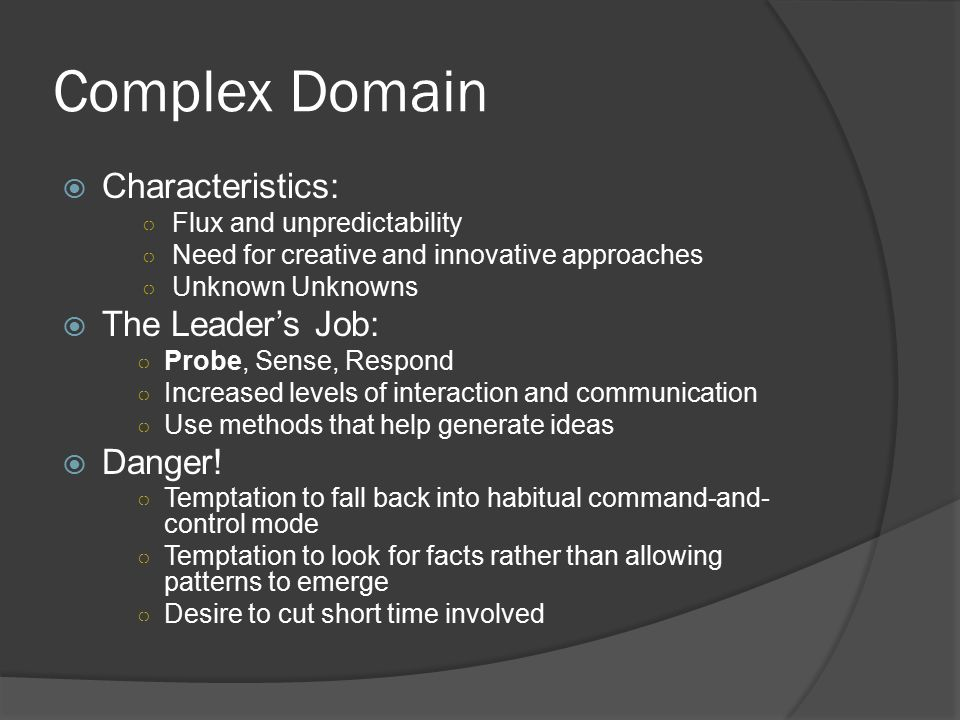 Complex Domain  Characteristics: ○ Flux and unpredictability ○ Need for creative and innovative approaches ○ Unknown Unknowns  The Leader's Job: ○ Probe, Sense, Respond ○ Increased levels of interaction and communication ○ Use methods that help generate ideas  Danger.