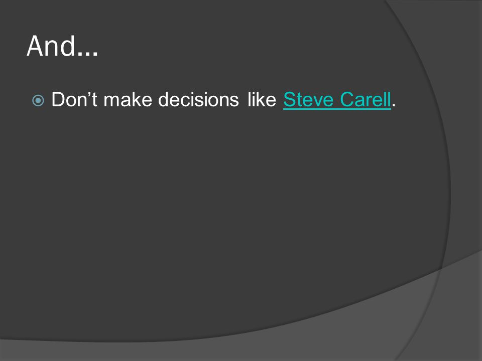 And…  Don't make decisions like Steve Carell.Steve Carell