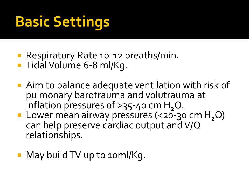  Respiratory Rate 10-12 breaths/min.  Tidal Volume 6-8 ml/Kg.  Aim to balance adequate ventilation with risk of pulmonary barotrauma and volutrauma