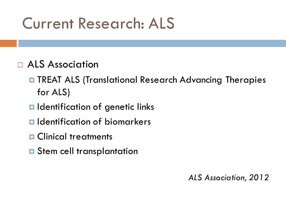 Current Research: ALS  ALS Association  TREAT ALS (Translational Research Advancing Therapies for ALS)  Identification of genetic links  Identification of biomarkers  Clinical treatments  Stem cell transplantation ALS Association, 2012