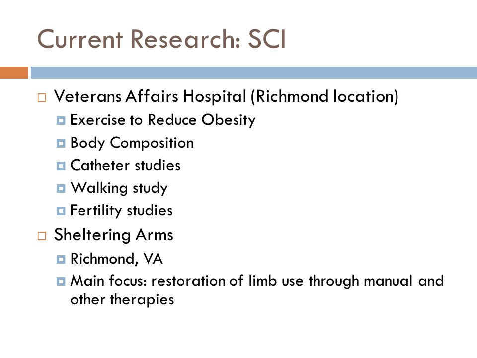 Current Research: SCI  Veterans Affairs Hospital (Richmond location)  Exercise to Reduce Obesity  Body Composition  Catheter studies  Walking study  Fertility studies  Sheltering Arms  Richmond, VA  Main focus: restoration of limb use through manual and other therapies