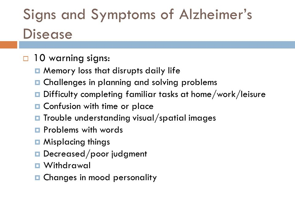Signs and Symptoms of Alzheimer's Disease  10 warning signs:  Memory loss that disrupts daily life  Challenges in planning and solving problems  Difficulty completing familiar tasks at home/work/leisure  Confusion with time or place  Trouble understanding visual/spatial images  Problems with words  Misplacing things  Decreased/poor judgment  Withdrawal  Changes in mood personality