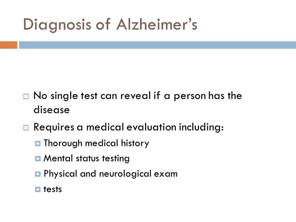 Diagnosis of Alzheimer's  No single test can reveal if a person has the disease  Requires a medical evaluation including:  Thorough medical history  Mental status testing  Physical and neurological exam  tests