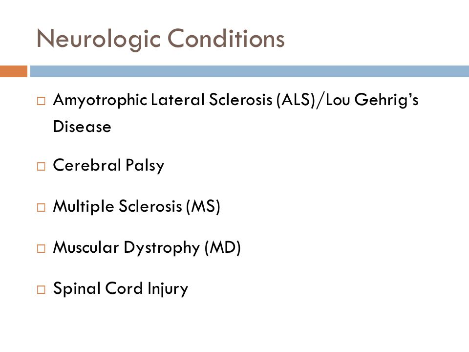 Neurologic Conditions  Amyotrophic Lateral Sclerosis (ALS)/Lou Gehrig's Disease  Cerebral Palsy  Multiple Sclerosis (MS)  Muscular Dystrophy (MD)  Spinal Cord Injury
