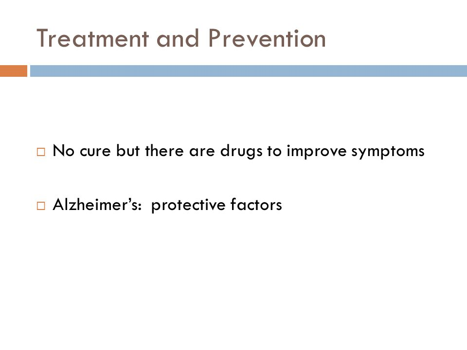 Treatment and Prevention  No cure but there are drugs to improve symptoms  Alzheimer's: protective factors