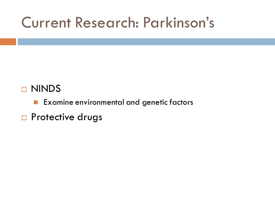 Current Research: Parkinson's  NINDS Examine environmental and genetic factors  Protective drugs