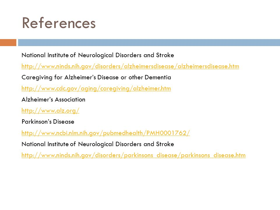 References National Institute of Neurological Disorders and Stroke http://www.ninds.nih.gov/disorders/alzheimersdisease/alzheimersdisease.htm Caregiving for Alzheimer's Disease or other Dementia http://www.cdc.gov/aging/caregiving/alzheimer.htm Alzheimer's Association http://www.alz.org/ Parkinson's Disease http://www.ncbi.nlm.nih.gov/pubmedhealth/PMH0001762/ National Institute of Neurological Disorders and Stroke http://www.ninds.nih.gov/disorders/parkinsons_disease/parkinsons_disease.htm