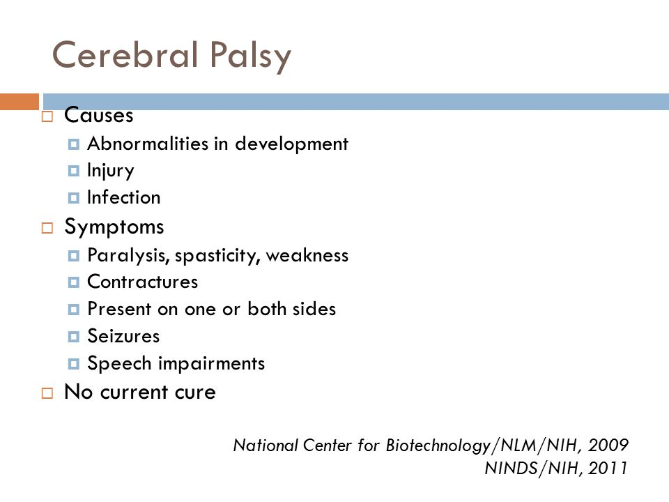 Cerebral Palsy  Causes  Abnormalities in development  Injury  Infection  Symptoms  Paralysis, spasticity, weakness  Contractures  Present on one or both sides  Seizures  Speech impairments  No current cure National Center for Biotechnology/NLM/NIH, 2009 NINDS/NIH, 2011