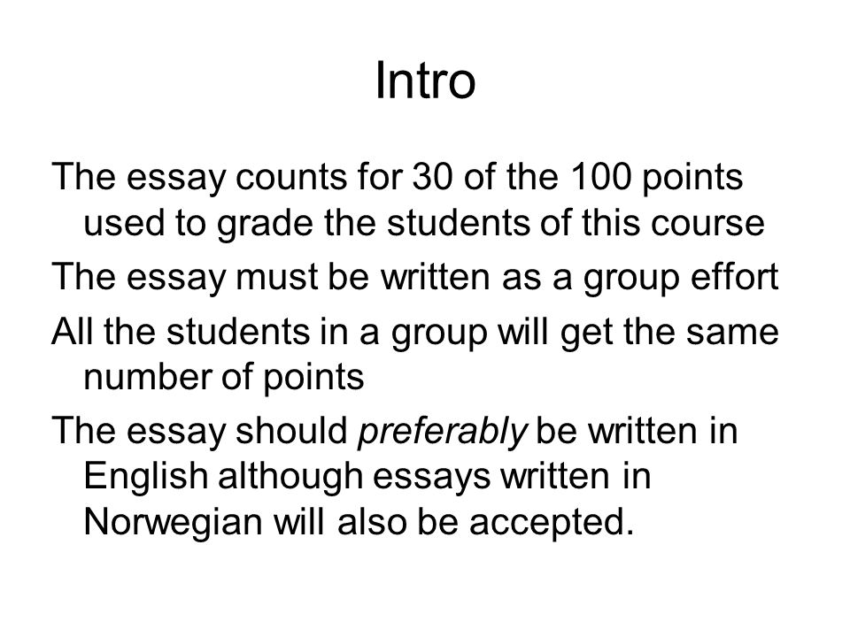 Intro The essay counts for 30 of the 100 points used to grade the students of this course The essay must be written as a group effort All the students in a group will get the same number of points The essay should preferably be written in English although essays written in Norwegian will also be accepted.