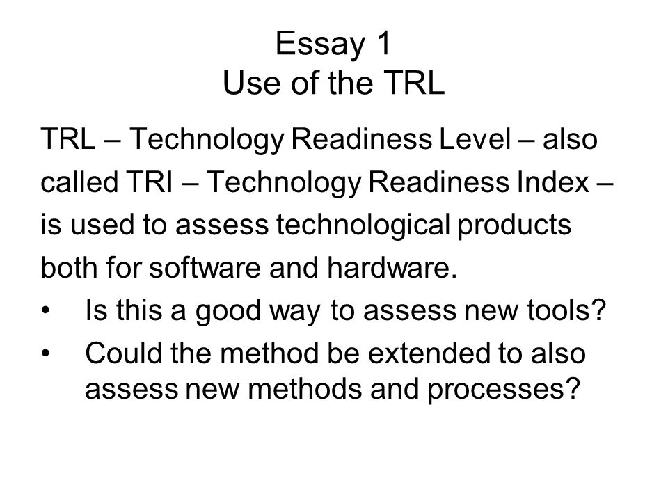 Essay 1 Use of the TRL TRL – Technology Readiness Level – also called TRI – Technology Readiness Index – is used to assess technological products both