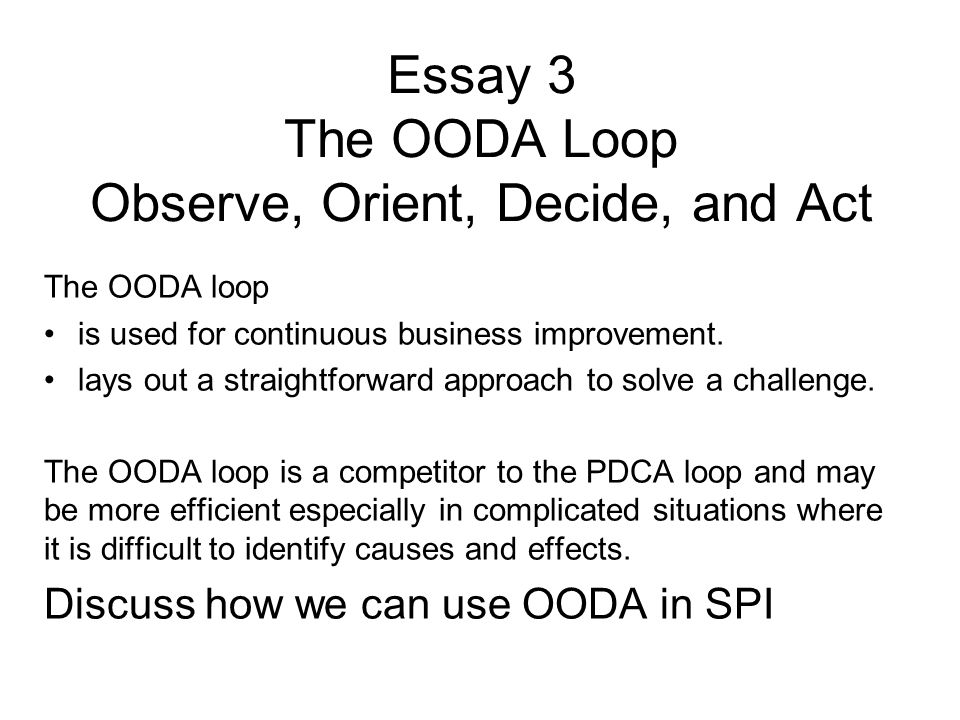 Essay 3 The OODA Loop Observe, Orient, Decide, and Act The OODA loop is used for continuous business improvement. lays out a straightforward approach