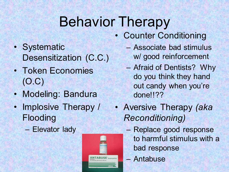 Behavior Therapy Systematic Desensitization (C.C.) Token Economies (O.C) Modeling: Bandura Implosive Therapy / Flooding –Elevator lady Counter Conditioning –Associate bad stimulus w/ good reinforcement –Afraid of Dentists.