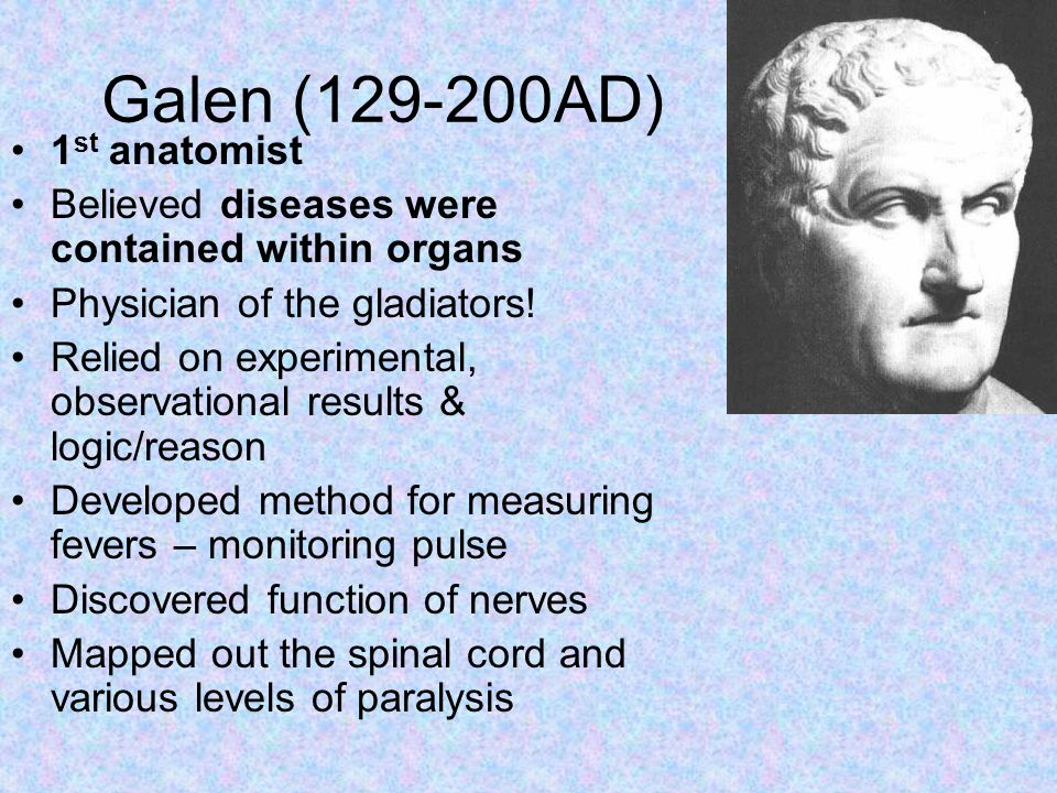 Galen (129-200AD) 1 st anatomist Believed diseases were contained within organs Physician of the gladiators.