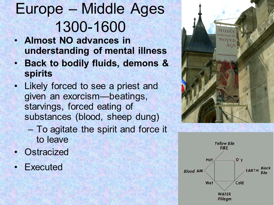 Europe – Middle Ages 1300-1600 Almost NO advances in understanding of mental illness Back to bodily fluids, demons & spirits Likely forced to see a priest and given an exorcism—beatings, starvings, forced eating of substances (blood, sheep dung) –To agitate the spirit and force it to leave Ostracized Executed