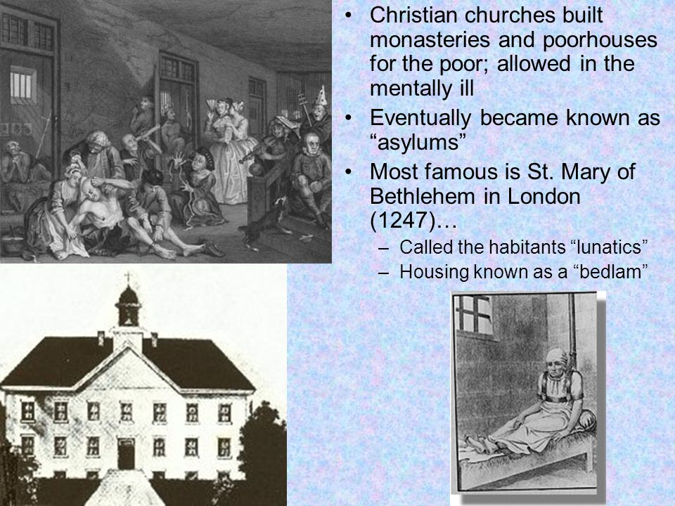 Christian churches built monasteries and poorhouses for the poor; allowed in the mentally ill Eventually became known as asylums Most famous is St.