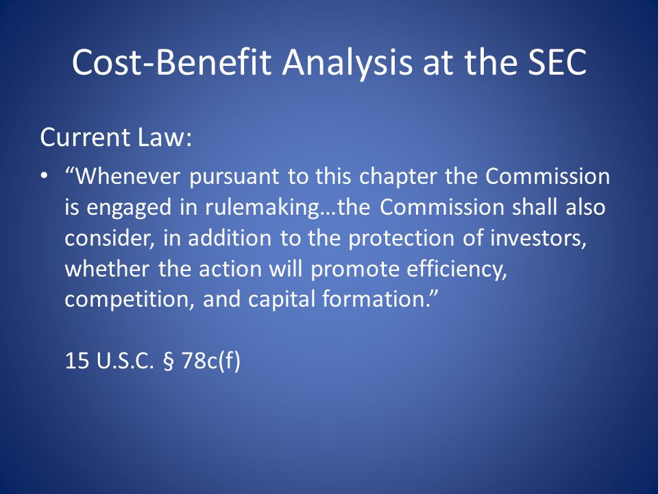 Cost-Benefit Analysis at the SEC Current Law: Whenever pursuant to this chapter the Commission is engaged in rulemaking…the Commission shall also consider, in addition to the protection of investors, whether the action will promote efficiency, competition, and capital formation. 15 U.S.C.
