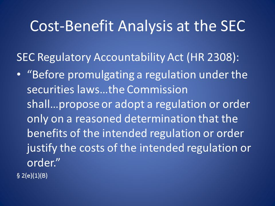 Cost-Benefit Analysis at the SEC SEC Regulatory Accountability Act (HR 2308): Before promulgating a regulation under the securities laws…the Commission shall…propose or adopt a regulation or order only on a reasoned determination that the benefits of the intended regulation or order justify the costs of the intended regulation or order. § 2(e)(1)(B)