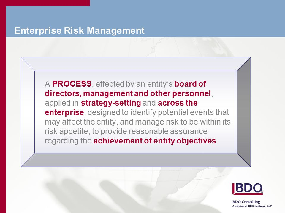 Enterprise Risk Management A PROCESS, effected by an entity's board of directors, management and other personnel, applied in strategy-setting and across the enterprise, designed to identify potential events that may affect the entity, and manage risk to be within its risk appetite, to provide reasonable assurance regarding the achievement of entity objectives.