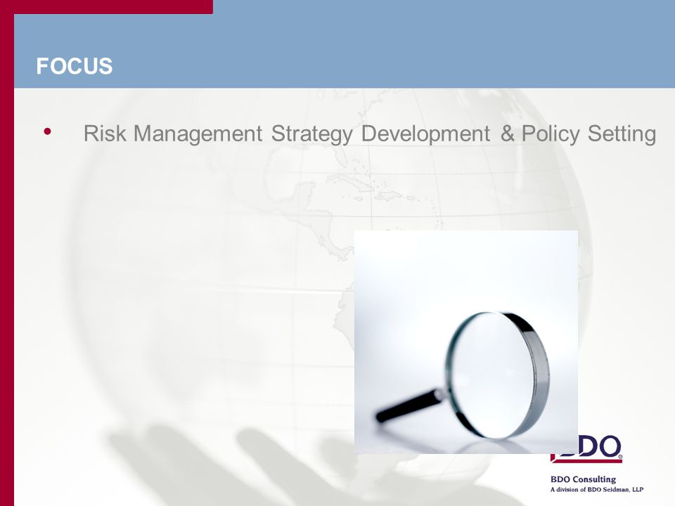 Focus - ERM Strategy and Policies- Align the Vision The Tenets of Effective ERM: Develop a ERM Strategy and Policies Leverage what you have already Integrate with what you do Train People in ERM Strategy and Policies Create a Risk Management Culture Keep it simple!!.