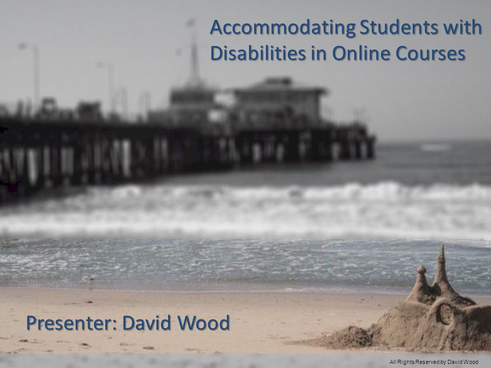 Accommodating Students with Disabilities in Online Courses Presenter: David Wood All Rights Reserved by David Wood