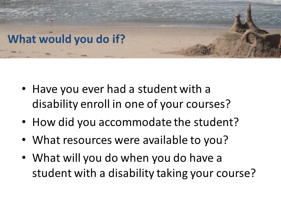 What would you do if. Have you ever had a student with a disability enroll in one of your courses.