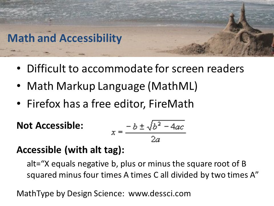 Math and Accessibility Difficult to accommodate for screen readers Math Markup Language (MathML) Firefox has a free editor, FireMath Not Accessible: Accessible (with alt tag): alt= X equals negative b, plus or minus the square root of B squared minus four times A times C all divided by two times A MathType by Design Science: www.dessci.com