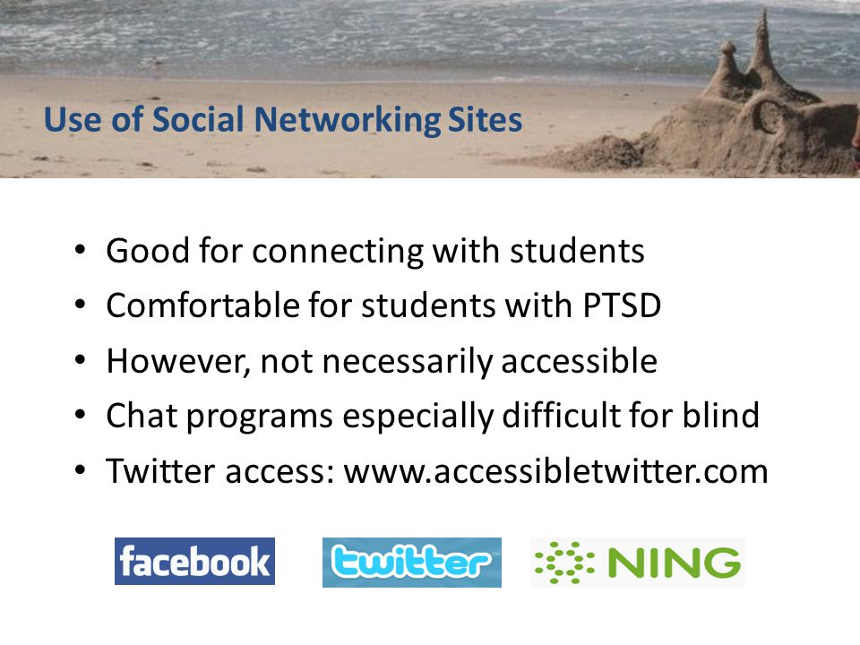 Use of Social Networking Sites Good for connecting with students Comfortable for students with PTSD However, not necessarily accessible Chat programs especially difficult for blind Twitter access: www.accessibletwitter.com