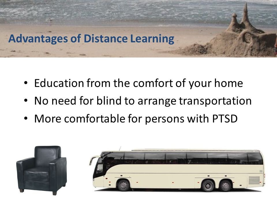 Advantages of Distance Learning Education from the comfort of your home No need for blind to arrange transportation More comfortable for persons with PTSD