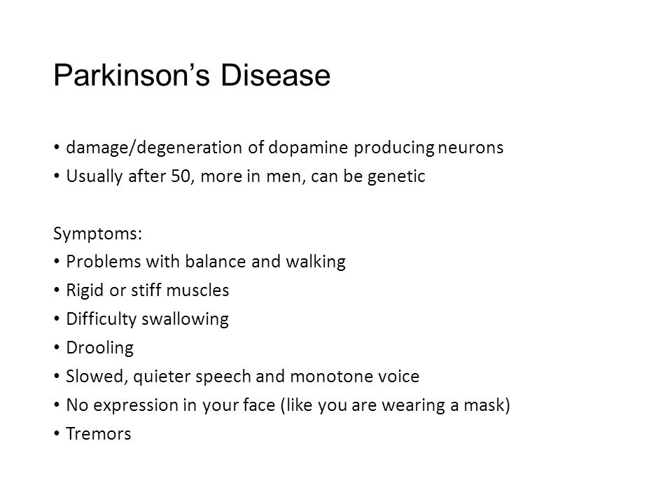 Parkinson's Disease damage/degeneration of dopamine producing neurons Usually after 50, more in men, can be genetic Symptoms: Problems with balance and walking Rigid or stiff muscles Difficulty swallowing Drooling Slowed, quieter speech and monotone voice No expression in your face (like you are wearing a mask) Tremors