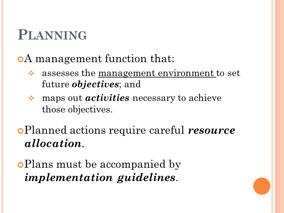 P LANNING A management function that:  assesses the management environment to set future objectives ; and  maps out activities necessary to achieve those objectives.