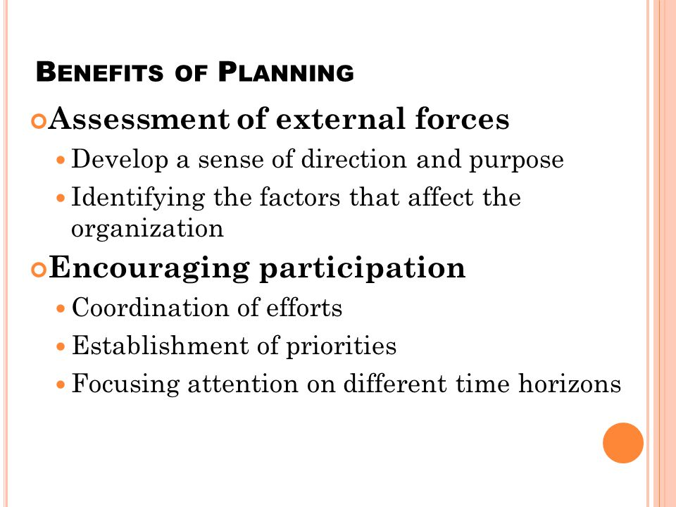 B ENEFITS OF PLANNING ( CONTINUED ) Understanding circumstances contributing to past success or failure Ensuring the availability of adequate resources Establishing performance standards Supporting organizational control systems Developing what if scenarios Management development