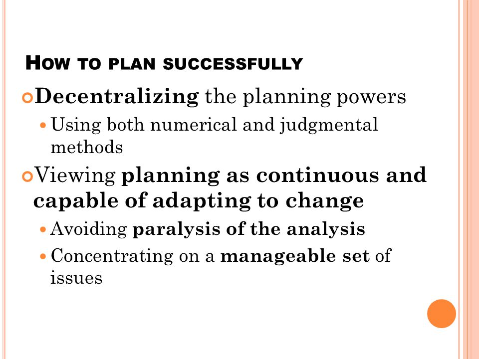 H OW TO PLAN SUCCESSFULLY Decentralizing the planning powers Using both numerical and judgmental methods Viewing planning as continuous and capable of adapting to change Avoiding paralysis of the analysis Concentrating on a manageable set of issues