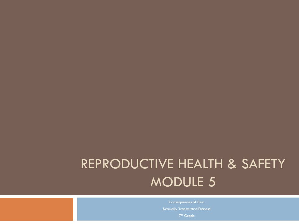 REPRODUCTIVE HEALTH & SAFETY MODULE 5 Consequences of Sex: Sexually Transmitted Disease 7 th Grade