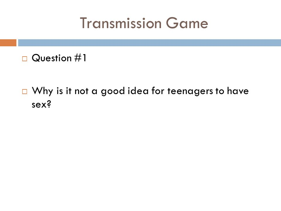 Transmission Game  Question #1  Why is it not a good idea for teenagers to have sex?