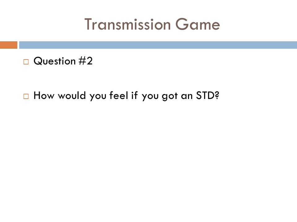 Transmission Game  Question #2  How would you feel if you got an STD?