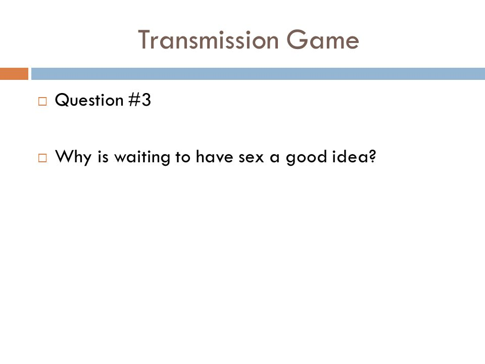Transmission Game  Question #3  Why is waiting to have sex a good idea?