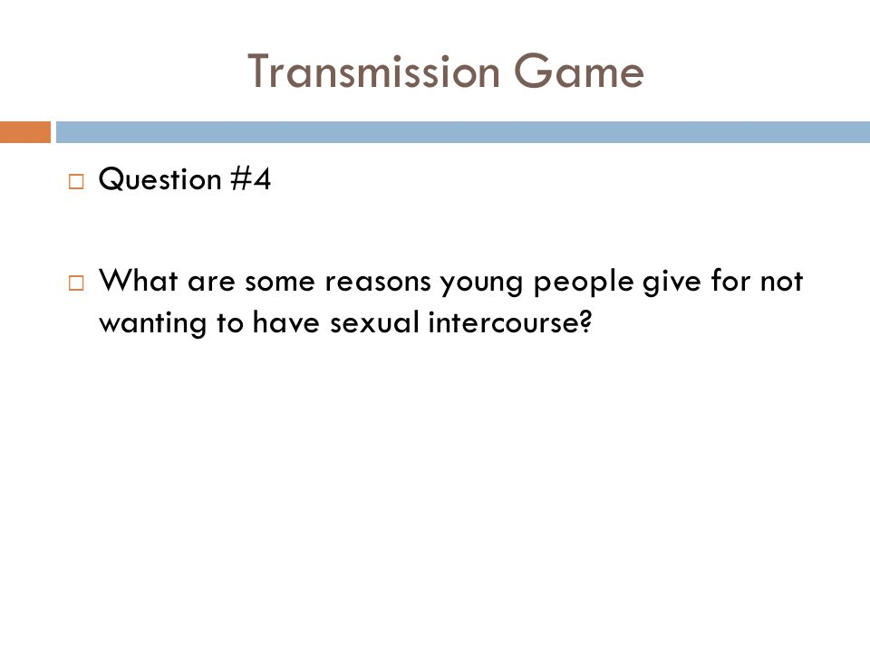 Transmission Game  Question #4  What are some reasons young people give for not wanting to have sexual intercourse?
