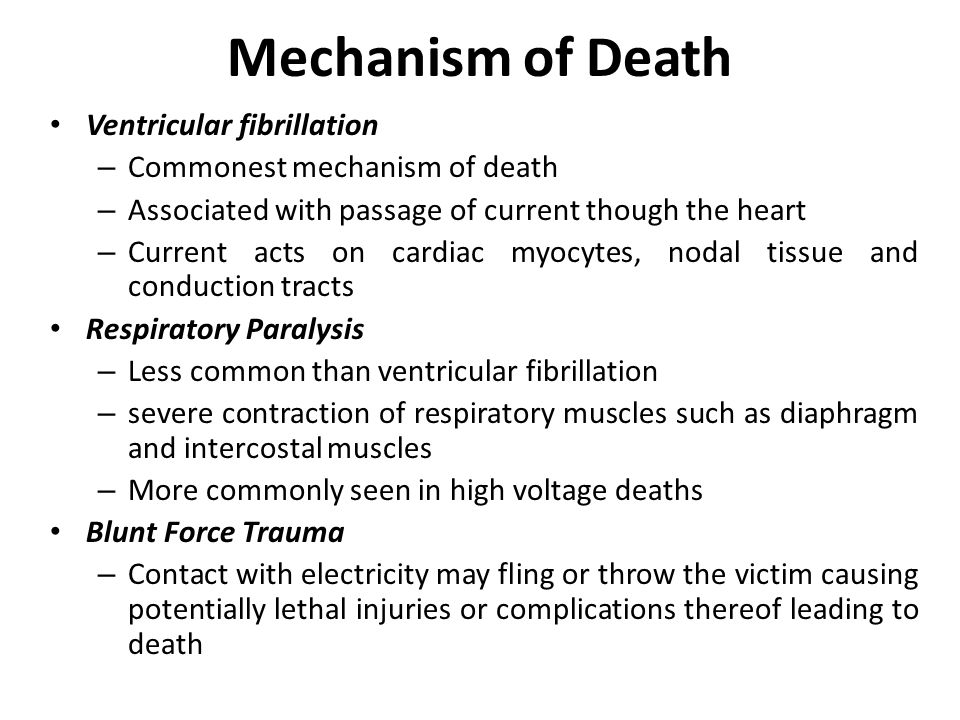 Mechanism of Death Ventricular fibrillation – Commonest mechanism of death – Associated with passage of current though the heart – Current acts on cardiac myocytes, nodal tissue and conduction tracts Respiratory Paralysis – Less common than ventricular fibrillation – severe contraction of respiratory muscles such as diaphragm and intercostal muscles – More commonly seen in high voltage deaths Blunt Force Trauma – Contact with electricity may fling or throw the victim causing potentially lethal injuries or complications thereof leading to death