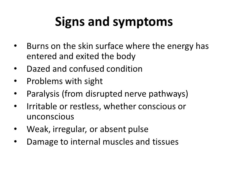 Signs and symptoms Burns on the skin surface where the energy has entered and exited the body Dazed and confused condition Problems with sight Paralysis (from disrupted nerve pathways) Irritable or restless, whether conscious or unconscious Weak, irregular, or absent pulse Damage to internal muscles and tissues