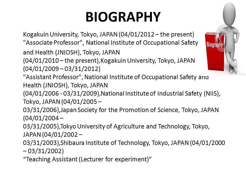 BIOGRAPHY Kogakuin University, Tokyo, JAPAN (04/01/2012 – the present) Associate Professor , National Institute of Occupational Safety and Health (JNIOSH), Tokyo, JAPAN (04/01/2010 – the present),Kogakuin University, Tokyo, JAPAN (04/01/2009 – 03/31/2012) Assistant Professor , National Institute of Occupational Safety and Health (JNIOSH), Tokyo, JAPAN (04/01/2006 - 03/31/2009),National Institute of Industrial Safety (NIIS), Tokyo, JAPAN (04/01/2005 – 03/31/2006),Japan Society for the Promotion of Science, Tokyo, JAPAN (04/01/2004 – 03/31/2005),Tokyo University of Agriculture and Technology, Tokyo, JAPAN (04/01/2002 – 03/31/2003),Shibaura Institute of Technology, Tokyo, JAPAN (04/01/2000 – 03/31/2002) Teaching Assistant (Lecturer for experiment)