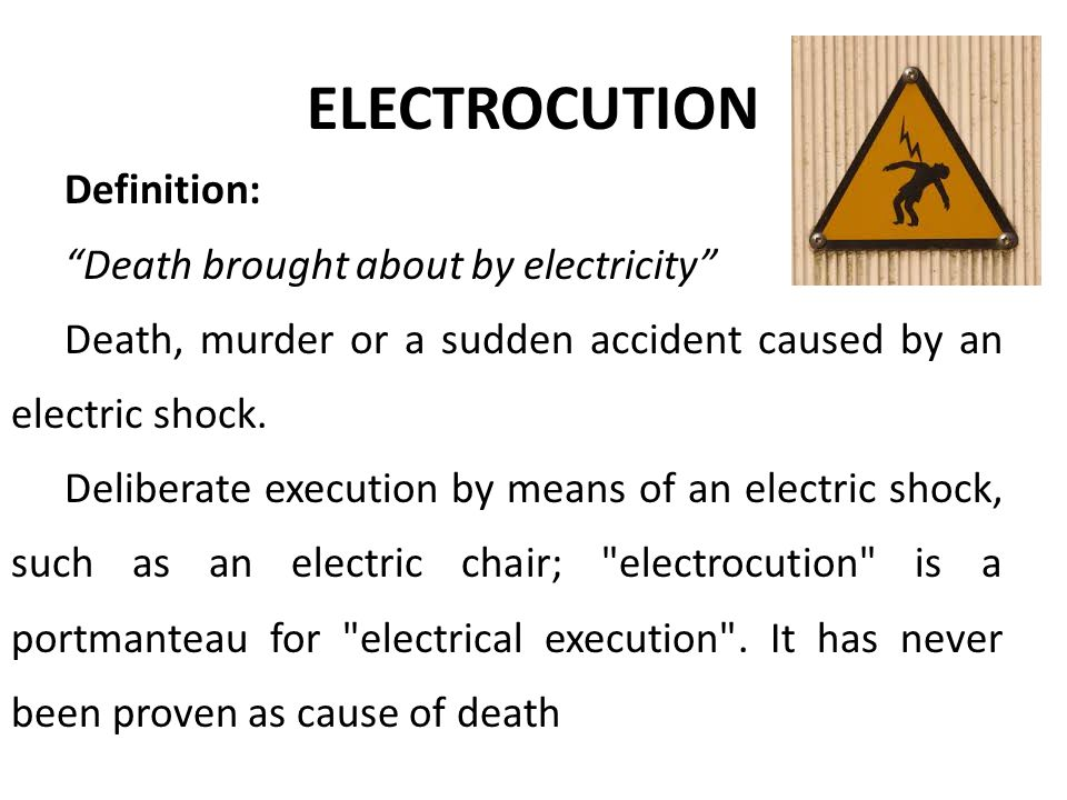 "ELECTROCUTION Definition: ""Death brought about by electricity"" Death, murder or a sudden accident caused by an electric shock. Deliberate execution by"